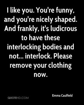 Emma Caulfield - I like you. You're funny, and you're nicely shaped. And frankly, it's ludicrous to have these interlocking bodies and not... interlock. Please remove your clothing now.