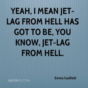 Emma Caulfield - Yeah, I mean jet-lag from hell has got to be, you know, jet-lag from hell.