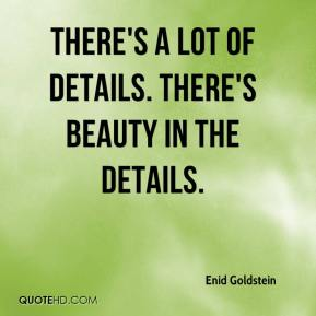Enid Goldstein - There's a lot of details. There's beauty in the details.
