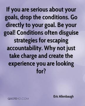 Eric Allenbaugh - If you are serious about your goals, drop the conditions. Go directly to your goal. Be your goal! Conditions often disguise strategies for escaping accountability. Why not just take charge and create the experience you are looking for?