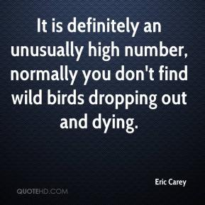 Eric Carey - It is definitely an unusually high number, normally you don't find wild birds dropping out and dying.