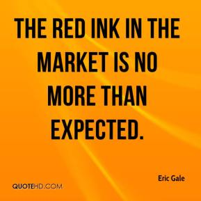 Eric Gale - The red ink in the market is no more than expected.
