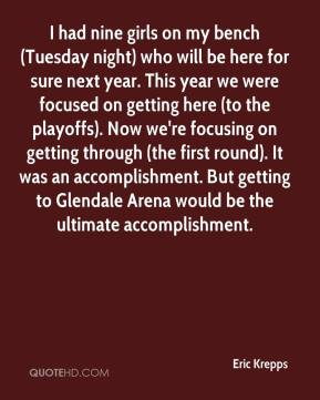 Eric Krepps - I had nine girls on my bench (Tuesday night) who will be here for sure next year. This year we were focused on getting here (to the playoffs). Now we're focusing on getting through (the first round). It was an accomplishment. But getting to Glendale Arena would be the ultimate accomplishment.