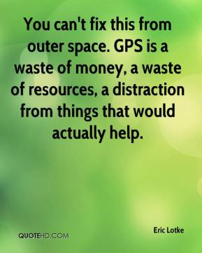 Eric Lotke - You can't fix this from outer space. GPS is a waste of money, a waste of resources, a distraction from things that would actually help.