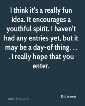 Eric Warner - I think it's a really fun idea. It encourages a youthful spirit. I haven't had any entries yet, but it may be a day-of thing. . . . I really hope that you enter.