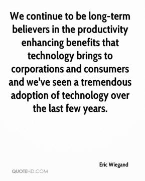 Eric Wiegand - We continue to be long-term believers in the productivity enhancing benefits that technology brings to corporations and consumers and we've seen a tremendous adoption of technology over the last few years.