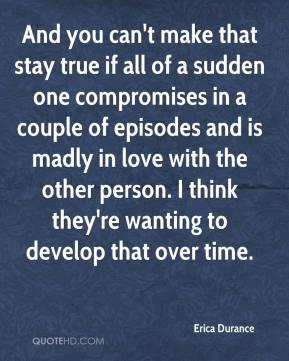 Erica Durance - And you can't make that stay true if all of a sudden one compromises in a couple of episodes and is madly in love with the other person. I think they're wanting to develop that over time.