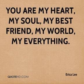 Erica Lee - You are my heart, my soul, my best friend, my world, my everything.