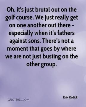 Erik Radick - Oh, it's just brutal out on the golf course. We just really get on one another out there - especially when it's fathers against sons. There's not a moment that goes by where we are not just busting on the other group.