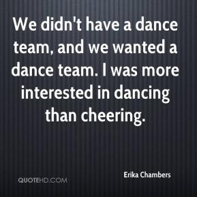 Erika Chambers - We didn't have a dance team, and we wanted a dance team. I was more interested in dancing than cheering.