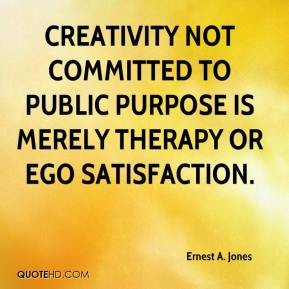 Ernest A. Jones - Creativity not committed to public purpose is merely therapy or ego satisfaction.