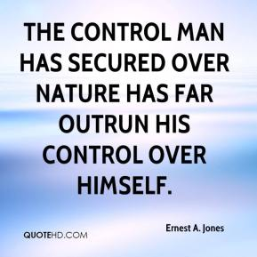 The control man has secured over nature has far outrun his control over himself.