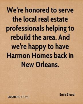 Ernie Blood - We're honored to serve the local real estate professionals helping to rebuild the area. And we're happy to have Harmon Homes back in New Orleans.