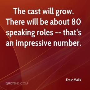 Ernie Malik - The cast will grow. There will be about 80 speaking roles -- that's an impressive number.