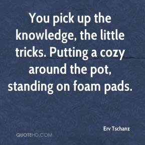 Erv Tschanz - You pick up the knowledge, the little tricks. Putting a cozy around the pot, standing on foam pads.