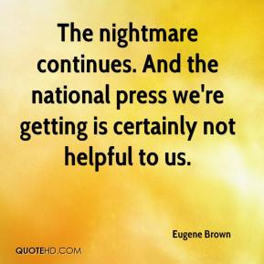 Eugene Brown - The nightmare continues. And the national press we're getting is certainly not helpful to us.