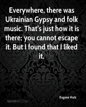 Eugene Hutz - Everywhere, there was Ukrainian Gypsy and folk music. That's just how it is there; you cannot escape it. But I found that I liked it.