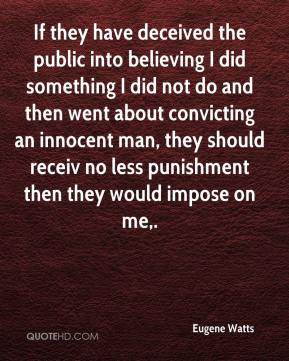 Eugene Watts - If they have deceived the public into believing I did something I did not do and then went about convicting an innocent man, they should receiv no less punishment then they would impose on me.