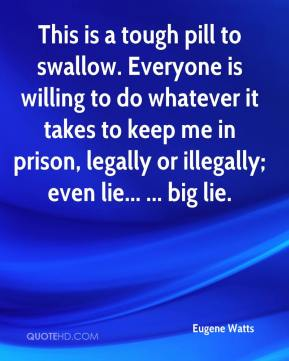 This is a tough pill to swallow. Everyone is willing to do whatever it takes to keep me in prison, legally or illegally; even lie... ... big lie.