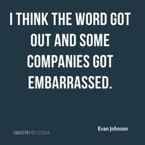 Evan Johnson - I think the word got out and some companies got embarrassed.