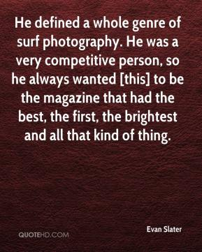 He defined a whole genre of surf photography. He was a very competitive person, so he always wanted [this] to be the magazine that had the best, the first, the brightest and all that kind of thing.