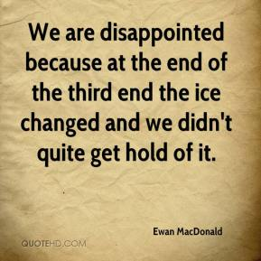 Ewan MacDonald - We are disappointed because at the end of the third end the ice changed and we didn't quite get hold of it.