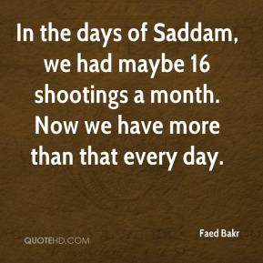 Faed Bakr - In the days of Saddam, we had maybe 16 shootings a month. Now we have more than that every day.