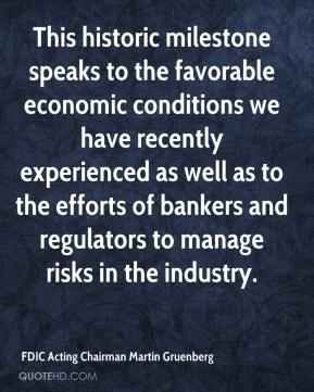 FDIC Acting Chairman Martin Gruenberg - This historic milestone speaks to the favorable economic conditions we have recently experienced as well as to the efforts of bankers and regulators to manage risks in the industry.