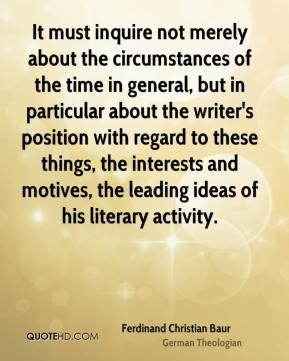 Ferdinand Christian Baur - It must inquire not merely about the circumstances of the time in general, but in particular about the writer's position with regard to these things, the interests and motives, the leading ideas of his literary activity.