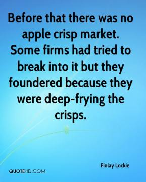 Finlay Lockie - Before that there was no apple crisp market. Some firms had tried to break into it but they foundered because they were deep-frying the crisps.