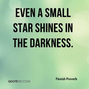 Finnish Proverb - Even a small star shines in the darkness.