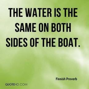 Finnish Proverb - The water is the same on both sides of the boat.