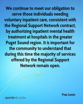 Fran Lewis - We continue to meet our obligation to serve those individuals needing voluntary inpatient care, consistent with the Regional Support Network contract, by authorizing inpatient mental health treatment at hospitals in the greater Puget Sound region. It is important for the community to understand that during this time the majority of services offered by the Regional Support Network remain open.