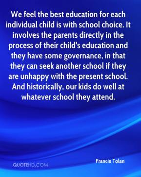We feel the best education for each individual child is with school choice. It involves the parents directly in the process of their child's education and they have some governance, in that they can seek another school if they are unhappy with the present school. And historically, our kids do well at whatever school they attend.