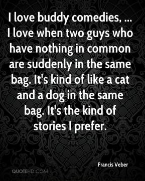 Francis Veber - I love buddy comedies, ... I love when two guys who have nothing in common are suddenly in the same bag. It's kind of like a cat and a dog in the same bag. It's the kind of stories I prefer.
