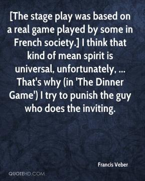 Francis Veber - [The stage play was based on a real game played by some in French society.] I think that kind of mean spirit is universal, unfortunately, ... That's why (in 'The Dinner Game') I try to punish the guy who does the inviting.