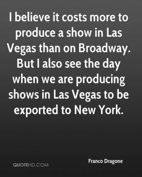 Franco Dragone - I believe it costs more to produce a show in Las Vegas than on Broadway. But I also see the day when we are producing shows in Las Vegas to be exported to New York.