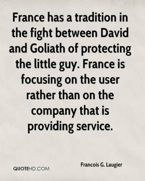 Francois G. Laugier - France has a tradition in the fight between David and Goliath of protecting the little guy. France is focusing on the user rather than on the company that is providing service.
