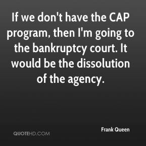 Frank Queen - If we don't have the CAP program, then I'm going to the bankruptcy court. It would be the dissolution of the agency.