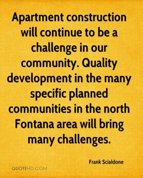 Apartment construction will continue to be a challenge in our community. Quality development in the many specific planned communities in the north Fontana area will bring many challenges.