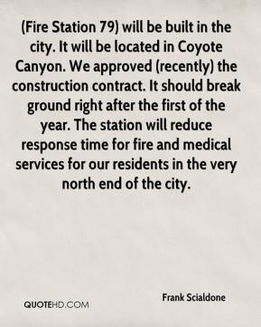 Frank Scialdone - (Fire Station 79) will be built in the city. It will be located in Coyote Canyon. We approved (recently) the construction contract. It should break ground right after the first of the year. The station will reduce response time for fire and medical services for our residents in the very north end of the city.