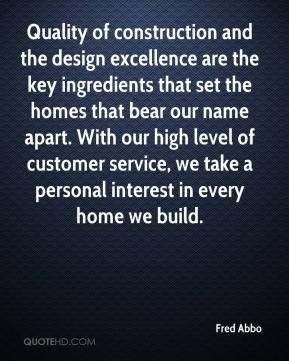 Fred Abbo - Quality of construction and the design excellence are the key ingredients that set the homes that bear our name apart. With our high level of customer service, we take a personal interest in every home we build.