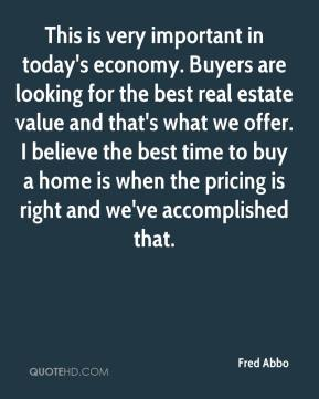 Fred Abbo - This is very important in today's economy. Buyers are looking for the best real estate value and that's what we offer. I believe the best time to buy a home is when the pricing is right and we've accomplished that.