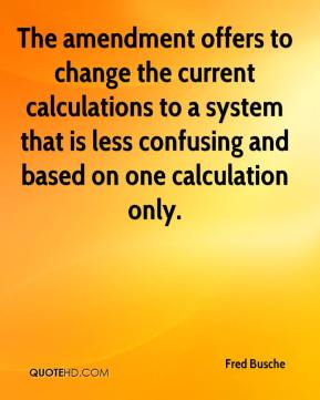 Fred Busche - The amendment offers to change the current calculations to a system that is less confusing and based on one calculation only.