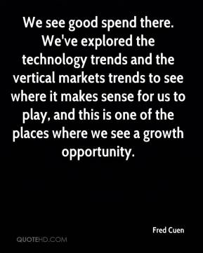 We see good spend there. We've explored the technology trends and the vertical markets trends to see where it makes sense for us to play, and this is one of the places where we see a growth opportunity.