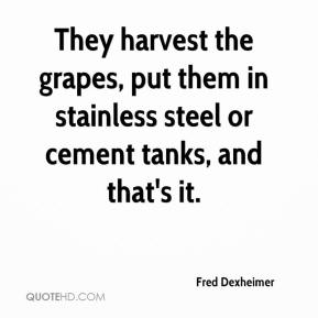 Fred Dexheimer - They harvest the grapes, put them in stainless steel or cement tanks, and that's it.