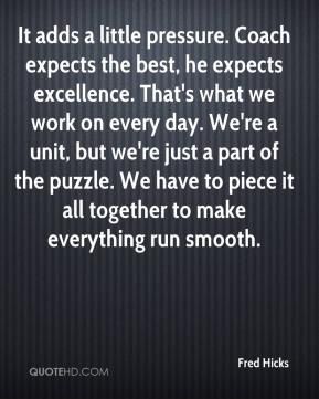 Fred Hicks - It adds a little pressure. Coach expects the best, he expects excellence. That's what we work on every day. We're a unit, but we're just a part of the puzzle. We have to piece it all together to make everything run smooth.