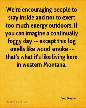 Fred Naeher - We're encouraging people to stay inside and not to exert too much energy outdoors. If you can imagine a continually foggy day -- except this fog smells like wood smoke -- that's what it's like living here in western Montana.