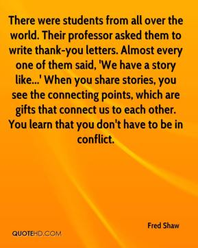 Fred Shaw - There were students from all over the world. Their professor asked them to write thank-you letters. Almost every one of them said, 'We have a story like...' When you share stories, you see the connecting points, which are gifts that connect us to each other. You learn that you don't have to be in conflict.