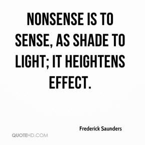 Frederick Saunders - Nonsense is to sense, as shade to light; it heightens effect.